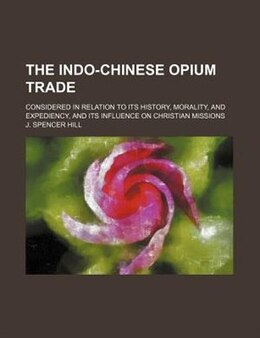 Book The Indo-chinese Opium Trade; Considered In Relation To Its History, Morality, And Expediency, And… by J. Spencer Hill