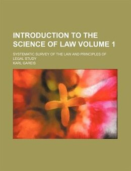 Book Introduction To The Science Of Law Volume 1; Systematic Survey Of The Law And Principles Of Legal… by Karl Gareis