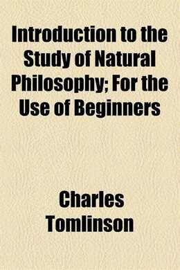 Book Introduction To The Study Of Natural Philosophy; For The Use Of Beginners by Charles Tomlinson