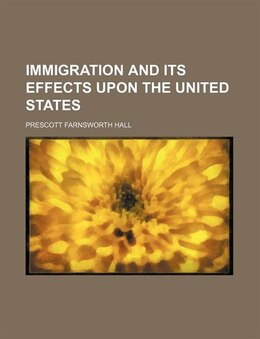 Book Immigration and Its Effects Upon the United States by Prescott Farnsworth Hall