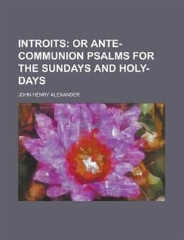Book Introits: or Ante-communion psalms for the Sundays and Holy-Days by John Henry Alexander
