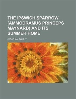 Book The Ipswich Sparrow (ammodramus Princeps Maynard) And Its Summer Home by Jonathan Dwight