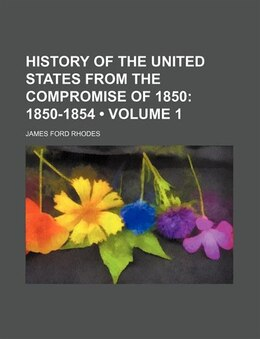 Book History Of The United States From The Compromise Of 1850 (volume 1); 1850-1854: 1850-1854 (1892) by James Ford Rhodes