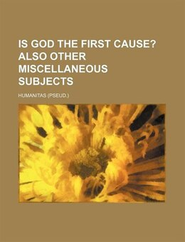 Book Is God The First Cause?; Also Other Miscellaneous Subjects by Humanitas