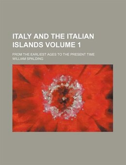 Book Italy And The Italian Islands Volume 1; From The Earliest Ages To The Present Time by William Spalding