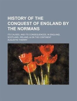 Book History Of The Conquest Of England By The Normans (volume 1); Its Causes, And Its Consequences, In… by Augustin Thierry