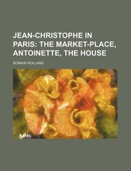 Book Jean-christophe In Paris;  The Market-place, Antoinette, The House: The Market-place, Antoinette… by Romain Rolland