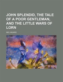 Book John Splendid, the tale of a poor gentleman, and the little wars of Lorn by Neil Munro