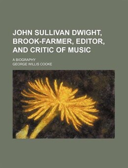Book John Sullivan Dwight, Brook-farmer, Editor, And Critic Of Music; A Biography by George Willis Cooke