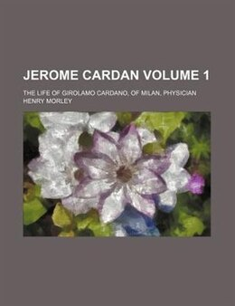 Book Jerome Cardan; The Life Of Girolamo Cardano, Of Milan, Physician Volume 1 by Henry Morley