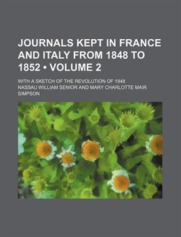 Book Journals Kept In France And Italy From 1848 To 1852 (volume 2); With A Sketch Of The Revolution Of… by Nassau William Senior