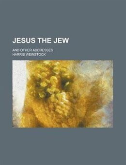 Book Jesus The Jew; And Other Addresses by Harris Weinstock