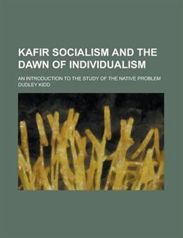 Book Kafir Socialism And The Dawn Of Individualism; An Introduction To The Study Of The Native Problem by Dudley Kidd