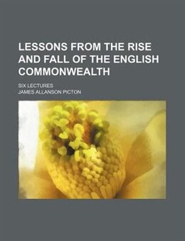 Book Lessons From The Rise And Fall Of The English Commonwealth; Six Lectures by James Allanson Picton