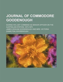 Book Journal Of Commodore Goodenough; During His Last Command As Senior Officer On The Australian… by James Graham Goodenough