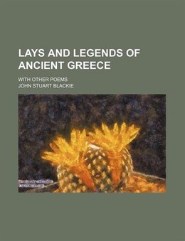 Book Lays And Legends Of Ancient Greece; With Other Poems by John Stuart Blackie