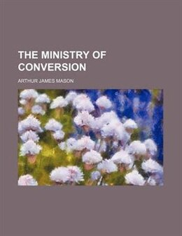 Book The Ministry Of Conversion by Arthur James Mason