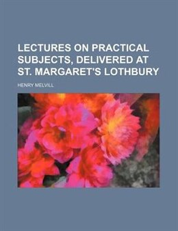 Book Lectures on Practical Subjects, Delivered at St. Margaret's Lothbury by Henry Melvill