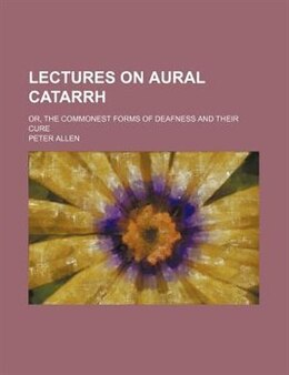 Book Lectures On Aural Catarrh; Or, The Commonest Forms Of Deafness And Their Cure by Peter Allen