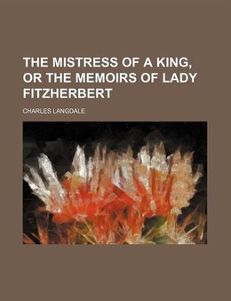 Book The Mistress Of A King, Or The Memoirs Of Lady Fitzherbert by Charles Langdale