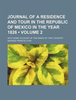 Book Journal Of A Residence And Tour In The Republic Of Mexico In The Year 1826 (volume 2); With Some… by George Francis Lyon