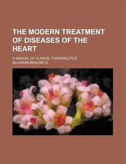 Book The Modern Treatment Of Diseases Of The Heart (volume 2); A Manual Of Clinical Therapeutics by Dujardin-beaumetz