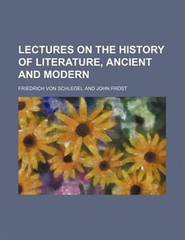 Book Lectures On The History Of Literature, Ancient And Modern by Friedrich Von Schlegel