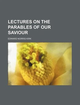 Book Lectures on the parables of our Saviour by Edward Norris Kirk