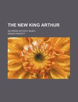 Book The New King Arthur; An Opera Without Music by Edgar Fawcett