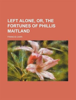Book Left alone, or, The fortunes of Phillis Maitland by Francis Carr