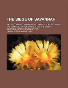 Book The Siege Of Savannah; By The Combined American And French Forces, Under The Command Of Gen… by Franklin Benjamin Hough