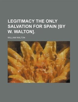 Book Legitimacy the only salvation for Spain [by W. Walton]. by William Walton