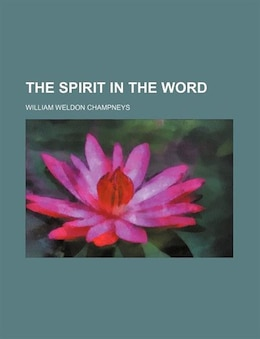 Book The Spirit In The Word by William Weldon Champneys