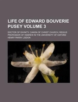 Book Life Of Edward Bouverie Pusey Volume 3; Doctor Of Divinity, Canon Of Christ Church Regius Professor… by Henry Parry Liddon
