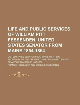 Book Life And Public Services Of William Pitt Fessenden, United States Senator From Maine 1854-1864… by Francis Fessenden
