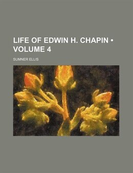 Book Life Of Edwin H. Chapin (volume 4) by Sumner Ellis
