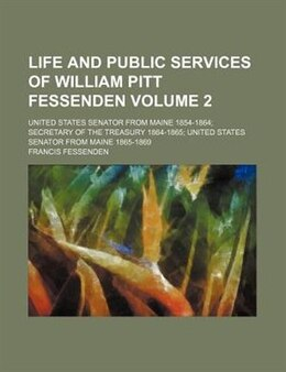 Book Life And Public Services Of William Pitt Fessenden; United States Senator From Maine 1854-1864… by Francis Fessenden
