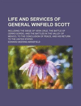 Book Life And Services Of General Winfield Scott; Including The Siege Of Vera Cruz, The Battle Of Cerro… by Edward Deering Mansfield