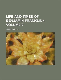 Book Life And Times Of Benjamin Franklin (volume 2) by James Parton