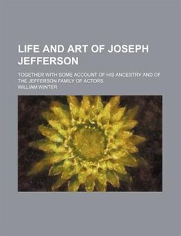 Book Life And Art Of Joseph Jefferson; Together With Some Account Of His Ancestry And Of The Jefferson… by William Winter