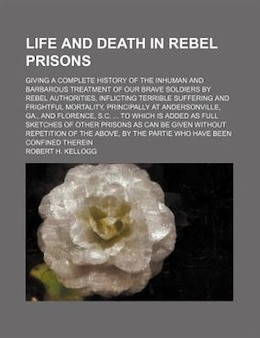 Book Life And Death In Rebel Prisons; Giving A Complete History Of The Inhuman And Barbarous Treatment… by Robert H. Kellogg