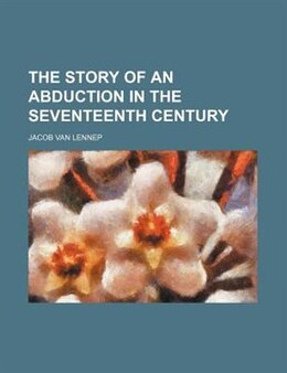 Book The Story Of An Abduction In The Seventeenth Century by Jacob Van Lennep