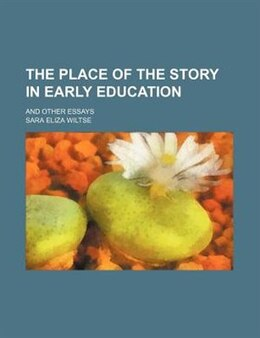 Book The Place Of The Story In Early Education; And Other Essays by Sara Eliza Wiltse