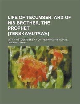 Book Life Of Tecumseh, And Of His Brother, The Prophet [tenskwautawa]; With A Historical Sketch Of The… by Benjamin Drake