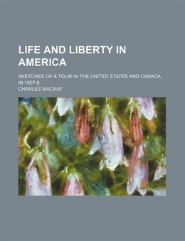 Book Life And Liberty In America; Sketches Of A Tour In The United States And Canada In 1857-8 by Charles Mackay