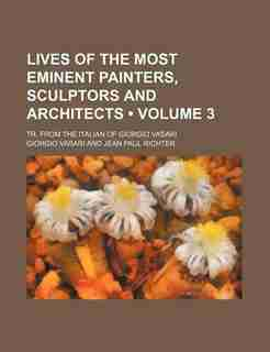 Lives Of The Most Eminent Painters, Sculptors And Architects (volume 3); Tr. From The Italian Of Giorgio Vasari by Giorgio Vasari
