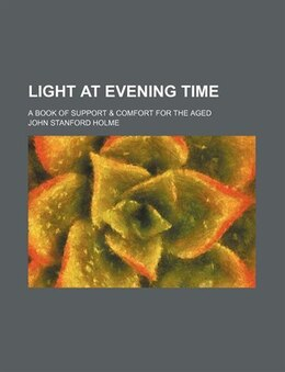 Book Light At Evening Time; A Book Of Support & Comfort For The Aged by John Stanford Holme