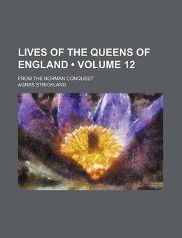Book Lives Of The Queens Of England (volume 12); From The Norman Conquest by Agnes Strickland