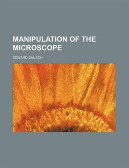 Book Manipulation Of The Microscope by Edward Bausch