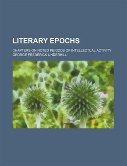 Book Literary Epochs; Chapters On Noted Periods Of Intellectual Activity by George Frederick Underhill